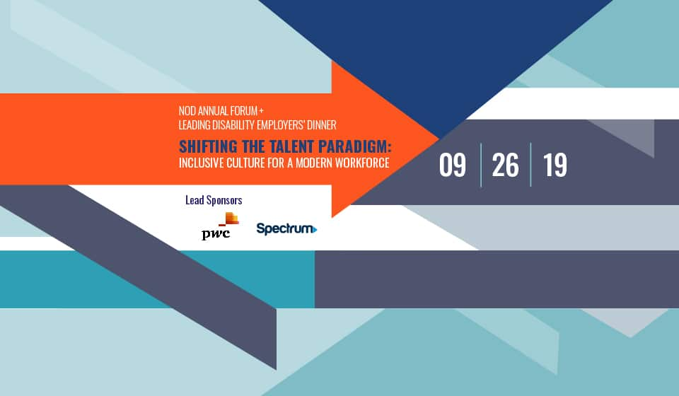 September 26, 2019 | Shifting the Talent Paradigm: Inclusive Culture for a Modern Workforce NOD Corporate Leadership Council Annual Forum + Leading Disability Employers' Dinner Crystal City Marriott at Reagan National Airport, Arlington, VA Presented by Lead Sponsors: PwC + Spectrum