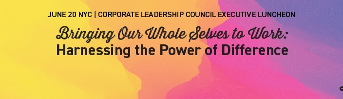 "June 20 NYC | Corporate Leadership Council Executive Luncheon: ""Bringing Our Whole Selves to Work, Harnessing the Power of Difference"""